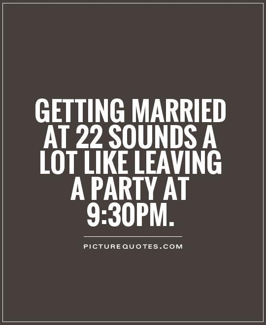 Getting married at 22 sounds a lot like leaving a party at 9:30pm Picture Quote #1