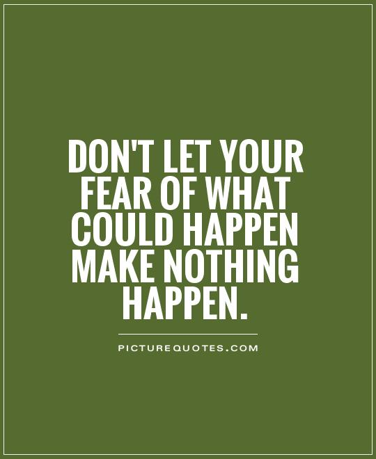 Don't let your fear of what could happen make nothing happen. Picture Quote #1