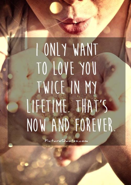 I only want to love you twice in my lifetime. Thats now and forever Picture Quote #1