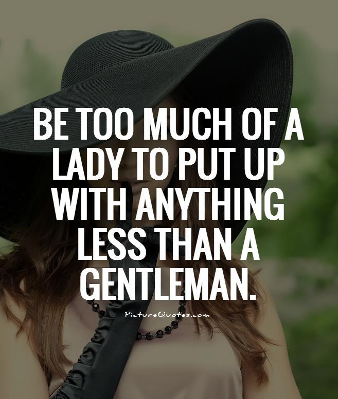 Be too much of a lady to put up with anything less than a gentleman Picture Quote #1