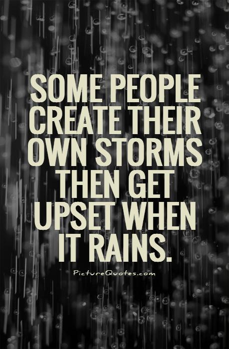 Some people create their own storms then get upset when it rains. Picture Quote #1