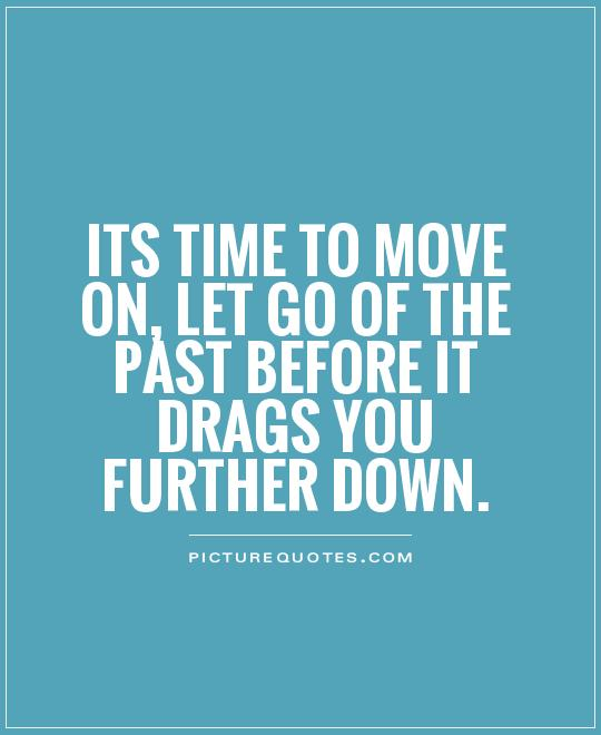 Its time to move on, let go of the past before it drags you further down Picture Quote #1