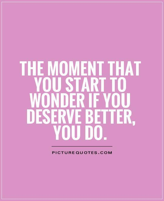 The moment that you start to wonder if you deserve better, you do Picture Quote #1
