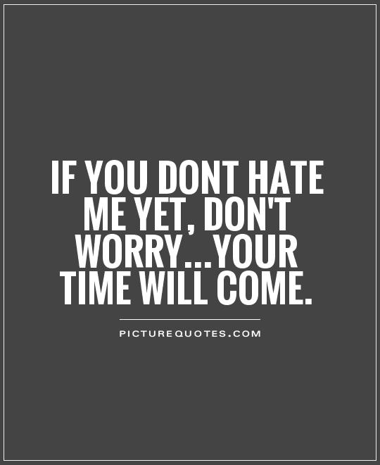 If you dont hate me yet, don't worry...your time will come Picture Quote #1