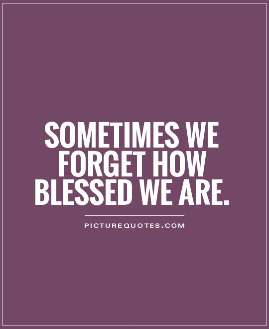 Sometimes we forget how blessed we are Picture Quote #1