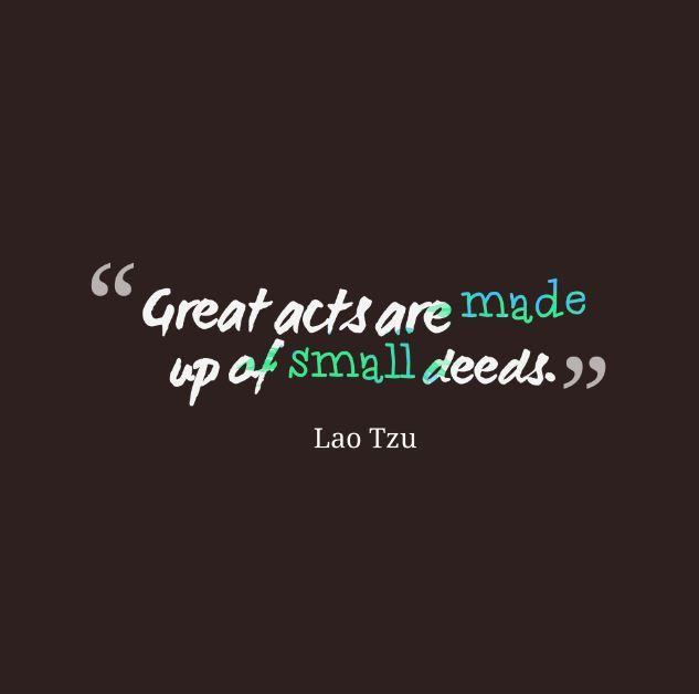 Great acts are made up of small deeds Picture Quote #1