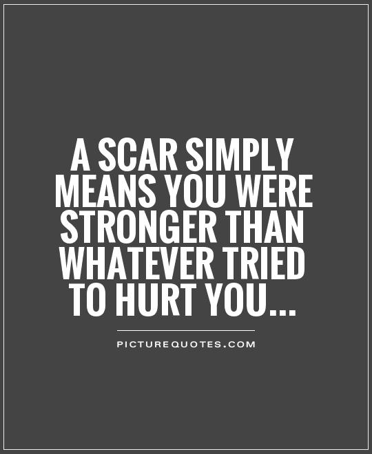 A scar simply means you were stronger than whatever tried to hurt you Picture Quote #1