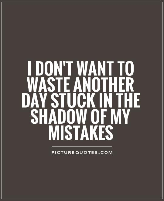 I don't want to waste another day stuck in the shadow of my mistakes Picture Quote #1