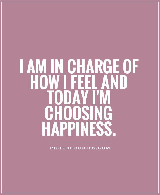 I am in charge of how I feel and today I'm choosing happiness Picture Quote #1