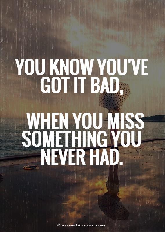 You know you've got it bad, when you miss something you never had Picture Quote #1