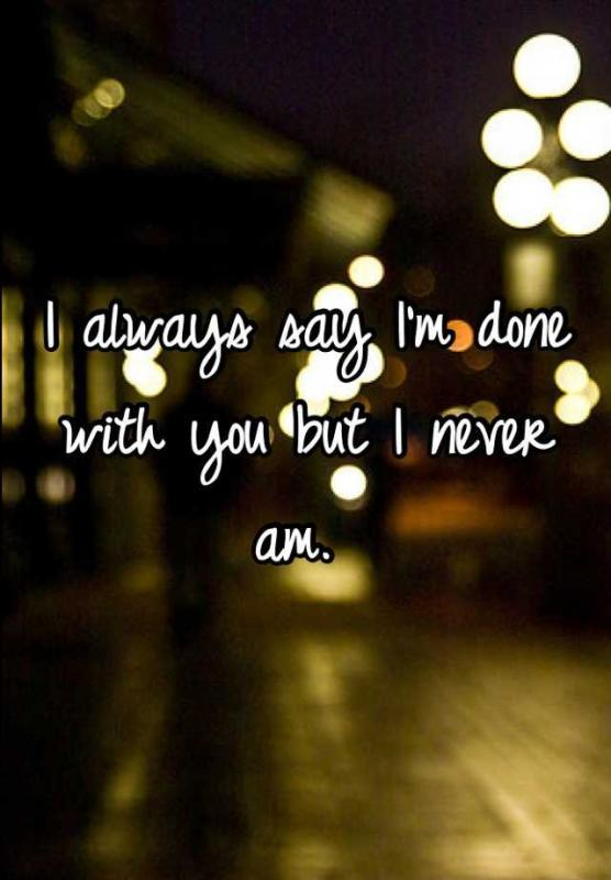 I always say i'm done with you but i never am Picture Quote #1