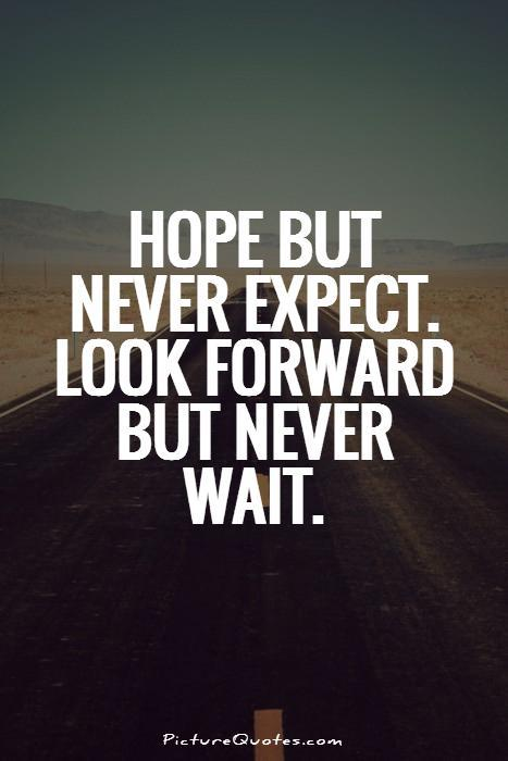 Hope but never expect. Look forward but never wait Picture Quote #1