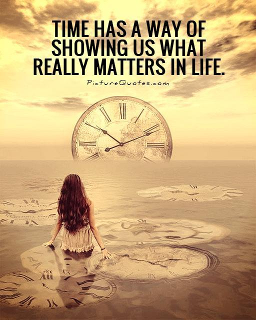 Time has a way of showing us what really matters in life Picture Quote #1