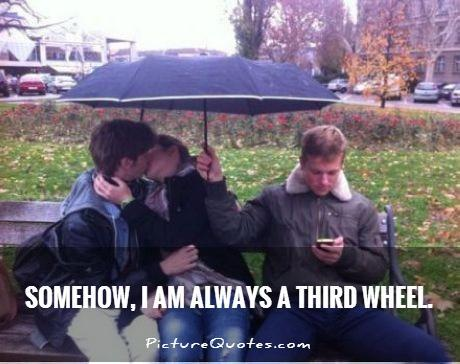 Somehow, I am always a third wheel Picture Quote #1
