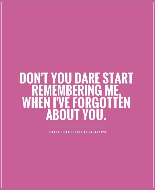 Don't you dare start remembering me, when I've forgotten about you Picture Quote #1