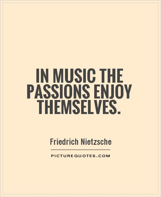 In music the passions enjoy themselves Picture Quote #1