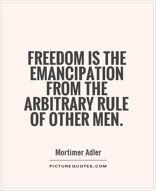 Freedom is the emancipation from the arbitrary rule of other men Picture Quote #1