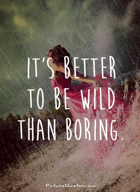 It's better to be wild than boring Picture Quote #1