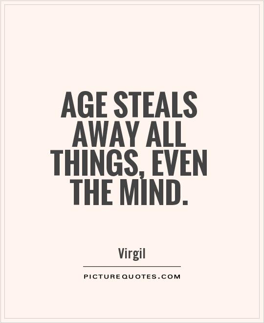 Age steals away all things, even the mind Picture Quote #1