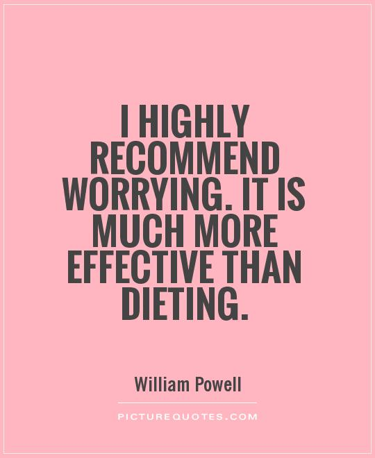 I highly recommend worrying. It is much more effective than dieting Picture Quote #1