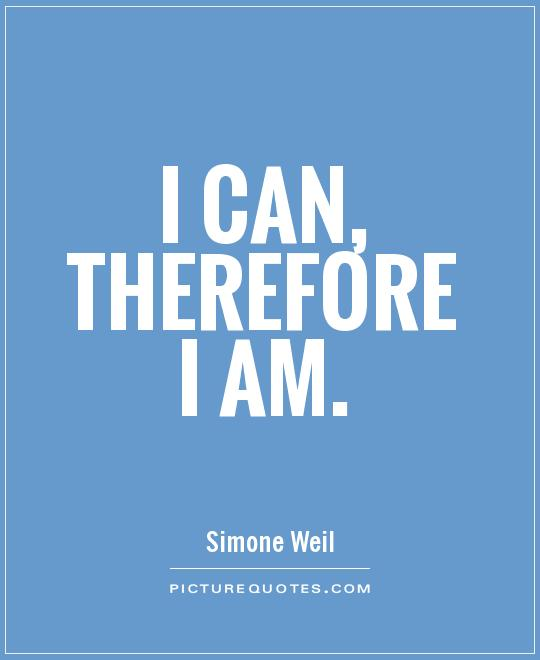 I can, therefore I am Picture Quote #1