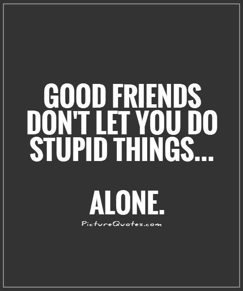 Quotes About Good Friendship Fascinating Good Friends Don't Let You Do Stupid Thingsalone  Picture Quotes