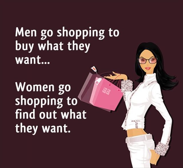 What Women Want Quote: Men Go Shopping To Buy What They Need. Women Go Shopping