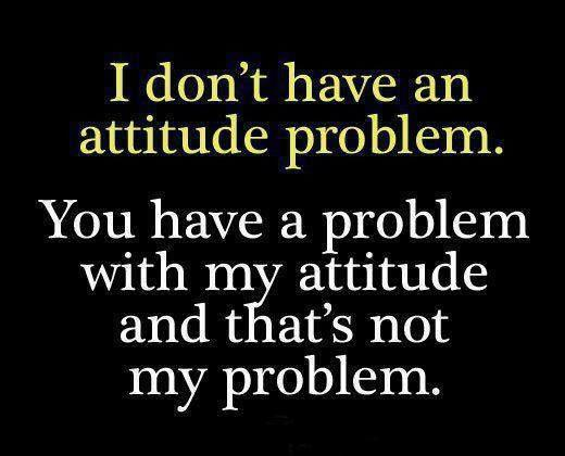 I don't have an attitude problem, you have problem with my attitude and that's not my problem Picture Quote #1