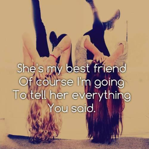 She's my best friend of course i'm going to tell her everything you said Picture Quote #1
