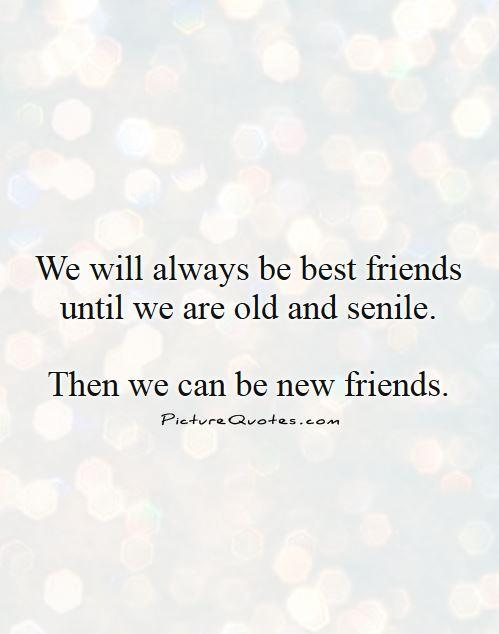 We will always be best friends until we are old and senile. then we can be new friends Picture Quote #1