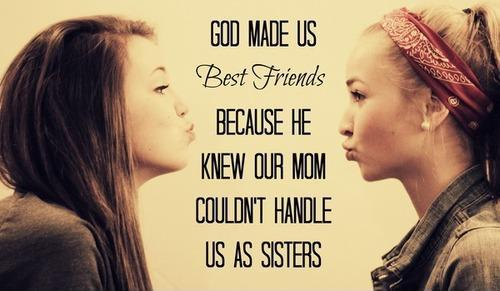 God made us best friends because he knew that our moms couldn't handle us as sisters Picture Quote #1