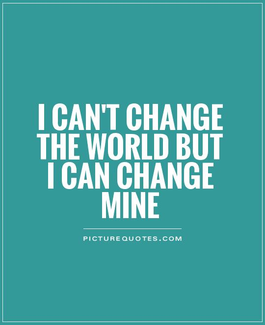 I can't change the world but I can change mine Picture Quote #1