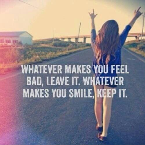 Whatever makes you feel bad, leave it. Whatever makes you smile, keep it Picture Quote #1