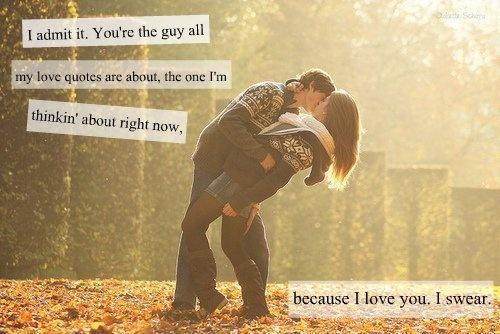 I admit it. You're the guy all my love quotes are about, the one i'm thinking about right now, because i love you, i swear Picture Quote #1