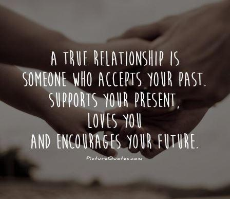 A true relationship is someone who accepts your past. Supports your present, loves you and encourages your future Picture Quote #1