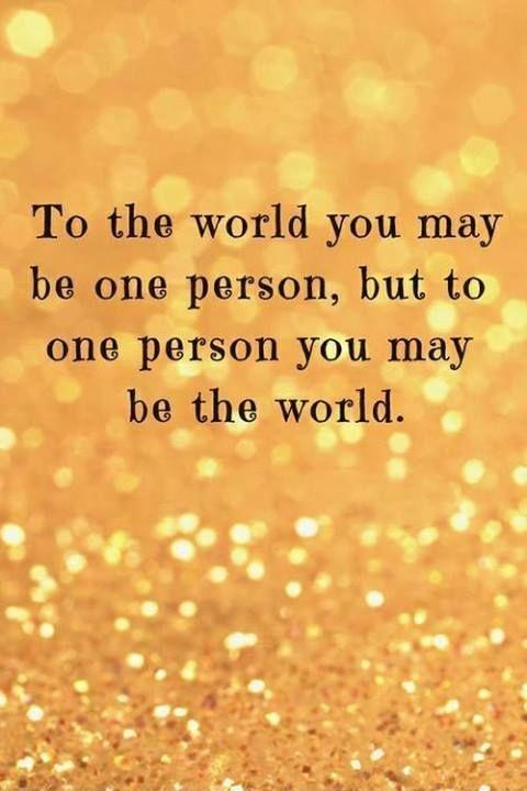 To the world you may be just one person, but to one person you may be the world Picture Quote #1