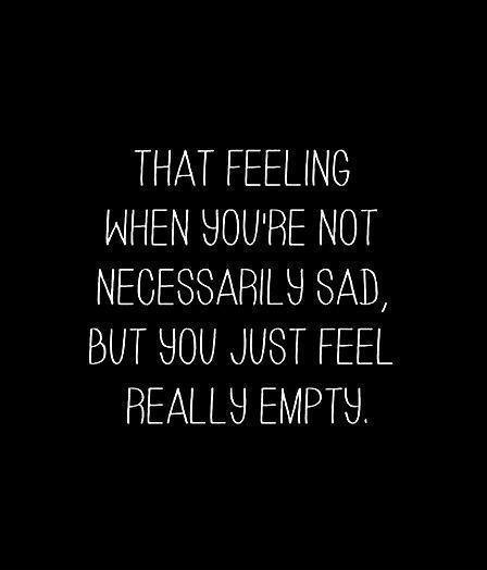 That feeling when you're not necessarily sad, but you just feel really empty Picture Quote #1