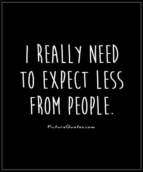 I really need to expect less from people Picture Quote #1