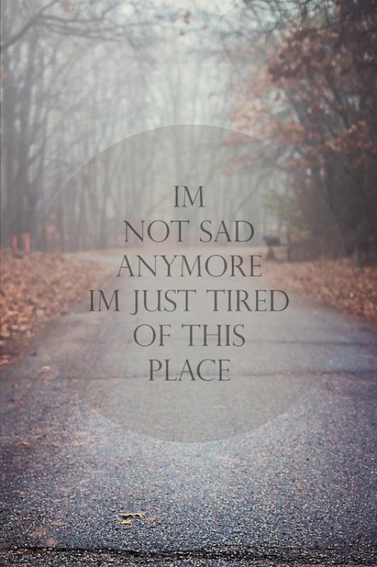 I'm not sad anymore, i'm just tired of this place Picture Quote #1
