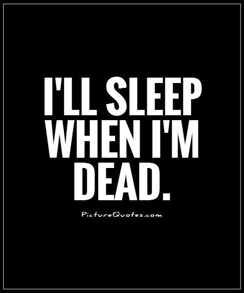 I'll sleep when i'm dead Picture Quote #1