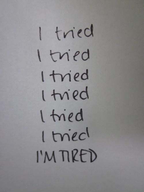 I tried. I tried. I tried. I tried. I tried. I tried. I'm tired Picture Quote #1