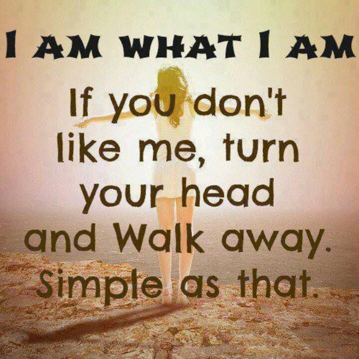 I am what i am. If you don't like me, turn your head and walk away. Simple as that Picture Quote #1