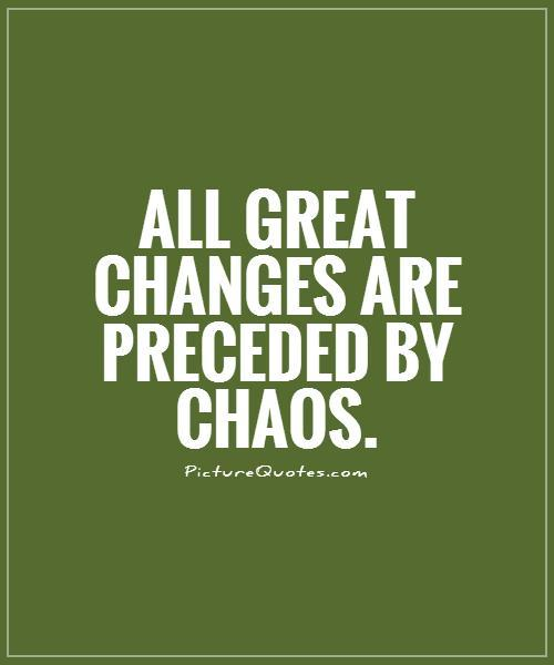 All great changes are preceded by chaos | Picture Quotes