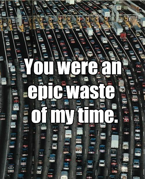 You were an epic waste of my time Picture Quote #1