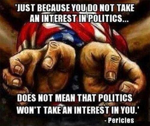 Just because you do not take an interest in politics, does not mean that politics won't take and interest in you Picture Quote #1