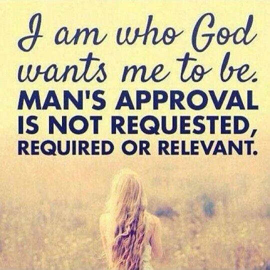 I am who God wants me to be. Man's approval is not requested, required or relevant Picture Quote #1
