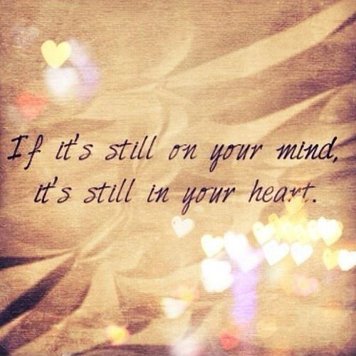 If it's still on your mind, it's still in your heart Picture Quote #1