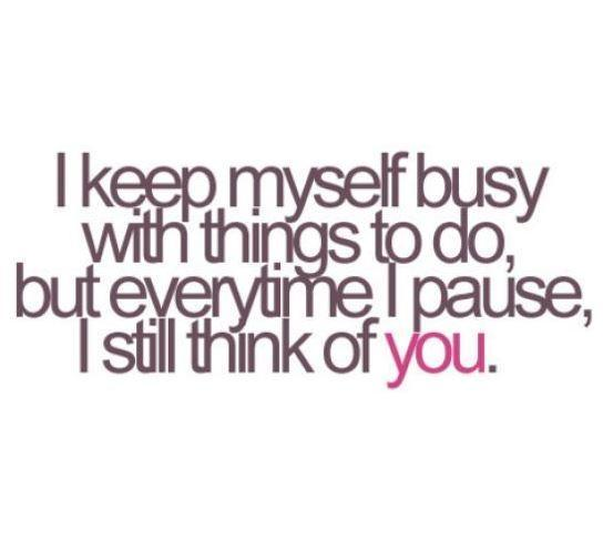 I keep myself busy with things to do, but everytime i pause, i still think of you Picture Quote #1