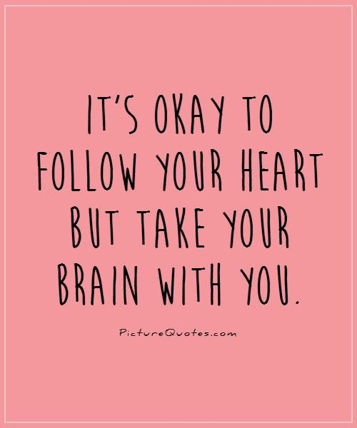It's okay to follow your heart but take your brain with you Picture Quote #1