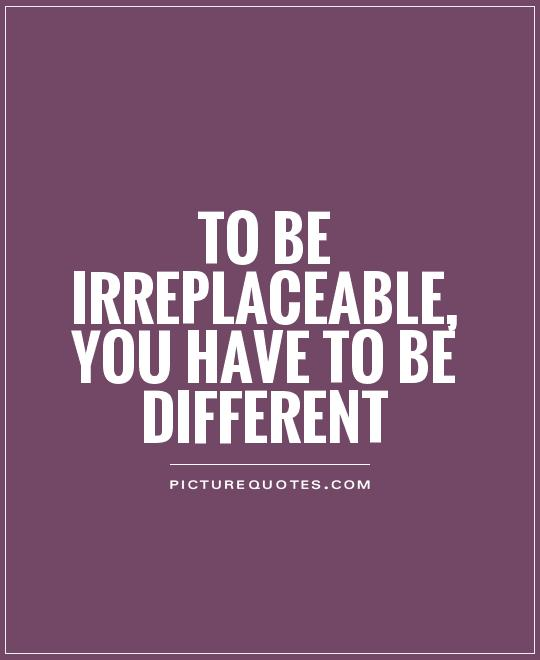 To be irreplaceable, you have to be different Picture Quote #1